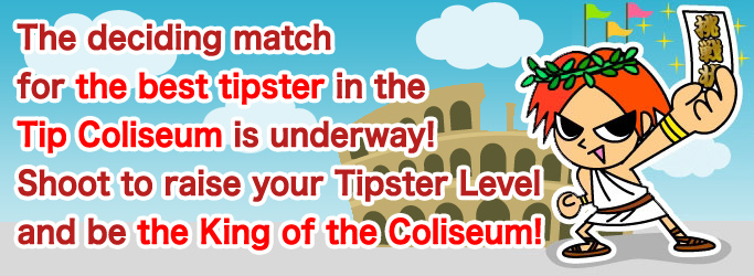 The deciding match for the best tipster in the Tip Coliseum is underway! Shoot to raise your Tipster Level and be the King of the Coliseum!